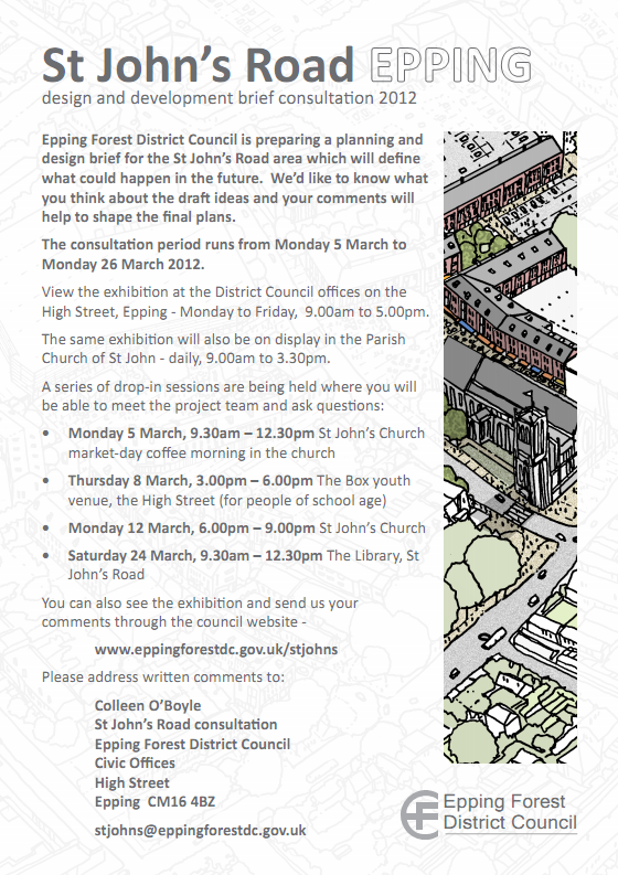 Epping Forest District Council is preparing a planning and design brief for the St John's Road area which will define what could happen in the future. We'd like to know what you think about the draft ideas and your comments will help to shape the final plans. The consultation period runs from Monday 5 March to Monday 26 March 2012. View the exhibition at the District Council offices on the High Street, Epping - Monday to Friday, 9am to 5pm. The same exhibition will also be on display in the Parish Church of St John - daily, 9am to 3.30pm. A series of drop-in sessions are being held where you will be able to meet the project team and ask questions: Monday 5 March, 9.30am – 12.30pm at St John's Church, Thursday 8 March, 3pm – 6pm The Box youth venue High Street (for people of school age), Monday 12 March 6pm – 9pm St John's Church, Saturday 24 March 9.30am – 12.30pm The Library, St John's Road. You can also see the exhibition and send us your comments through the council website - www.eppingforestdc.gov.uk/stjohns. Please address written comments to: Colleen O'Boyle St John's Road consultation Epping Forest District Council Civic Offices High Street Epping CM16 4BZ stjohns@eppingforestdc.gov.uk